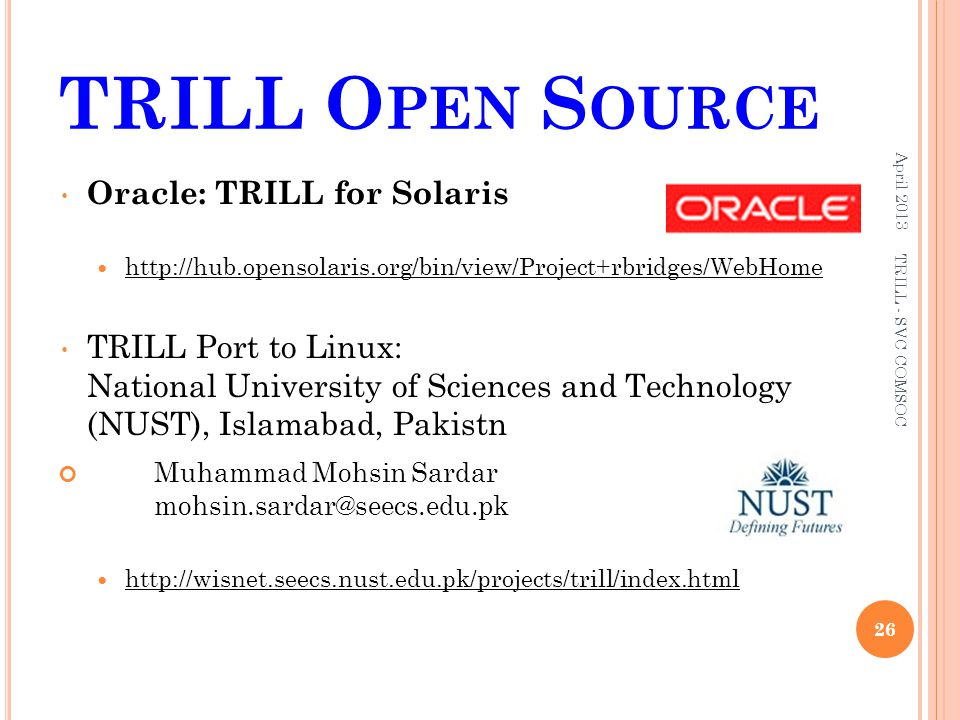TRILL O PEN S OURCE April 2013 26 TRILL - SVC COMSOC Oracle: TRILL for Solaris http://hub.opensolaris.org/bin/view/Project+rbridges/WebHome TRILL Port