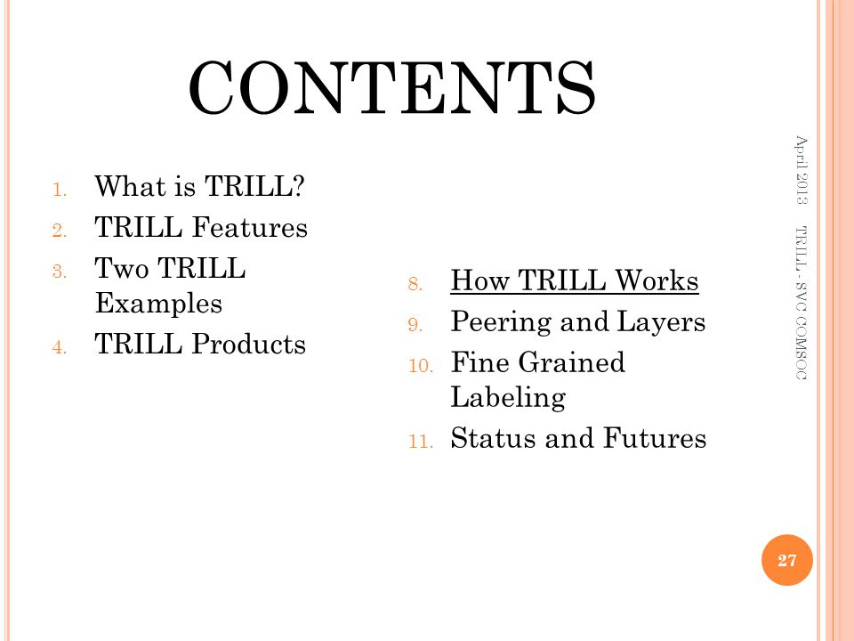 CONTENTS 1. What is TRILL? 2. TRILL Features 3. Two TRILL Examples 4. TRILL Products 8. How TRILL Works 9. Peering and Layers 10. Fine Grained Labelin