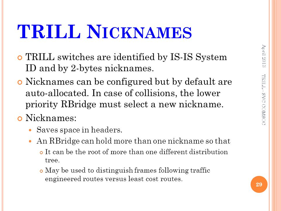 TRILL N ICKNAMES TRILL switches are identified by IS-IS System ID and by 2-bytes nicknames. Nicknames can be configured but by default are auto-alloca