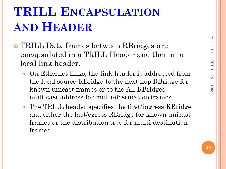 TRILL E NCAPSULATION AND H EADER TRILL Data frames between RBridges are encapsulated in a TRILL Header and then in a local link header. On Ethernet li