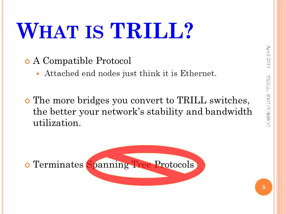 W HAT IS TRILL? April 2013 5 TRILL - SVC COMSOC A Compatible Protocol Attached end nodes just think it is Ethernet. The more bridges you convert to TR