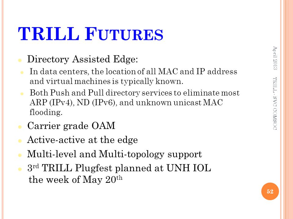 TRILL F UTURES Directory Assisted Edge: In data centers, the location of all MAC and IP address and virtual machines is typically known. Both Push and