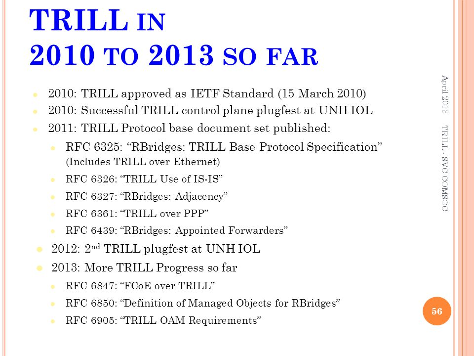 TRILL IN 2010 TO 2013 SO FAR 2010: TRILL approved as IETF Standard (15 March 2010) 2010: Successful TRILL control plane plugfest at UNH IOL 2011: TRIL