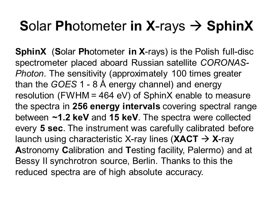 Solar Photometer in X-rays  SphinX SphinX (Solar Photometer in X-rays) is the Polish full-disc spectrometer placed aboard Russian satellite CORONAS- Photon.