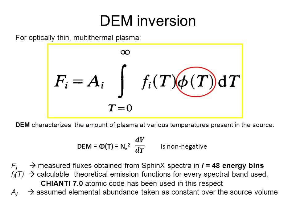 DEM inversion DEM ≡ Φ(T) ≡ N e 2 is non-negative F i  measured fluxes obtained from SphinX spectra in i = 48 energy bins f i (T)  calculable theoretical emission functions for every spectral band used, CHIANTI 7.0 atomic code has been used in this respect A i  assumed elemental abundance taken as constant over the source volume DEM characterizes the amount of plasma at various temperatures present in the source.