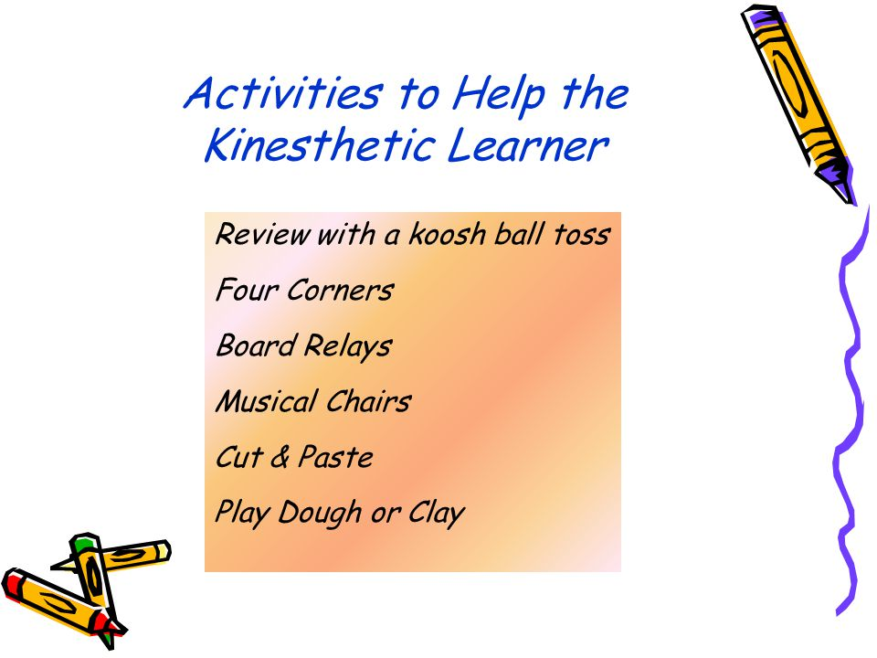 Activities to Help the Kinesthetic Learner Review with a koosh ball toss Four Corners Board Relays Musical Chairs Cut & Paste Play Dough or Clay