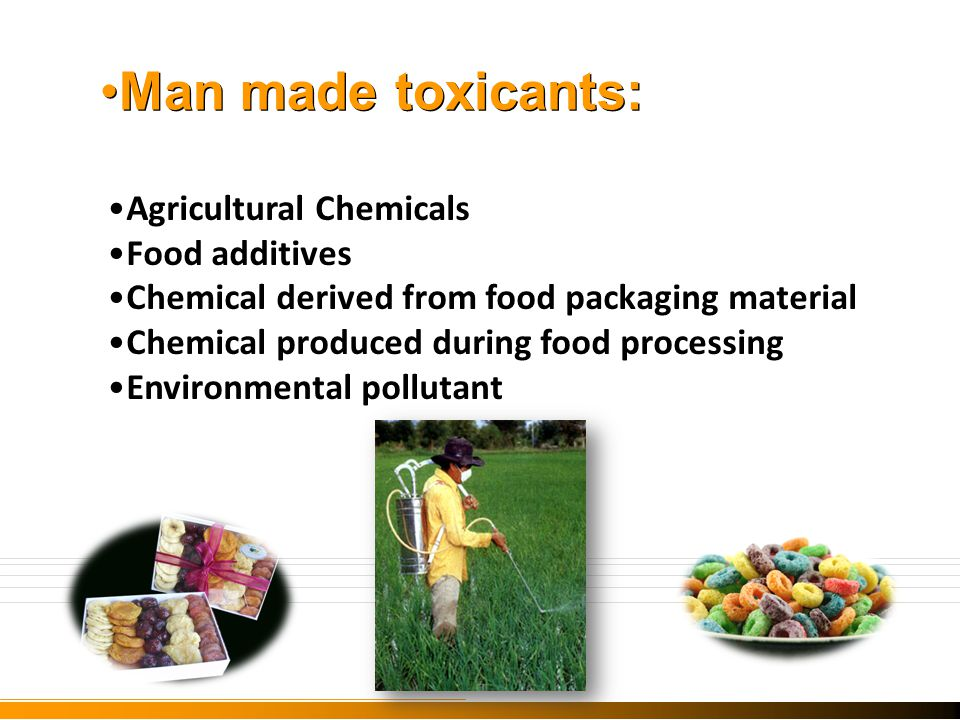 Man made toxicants: Agricultural Chemicals Food additives Chemical derived from food packaging material Chemical produced during food processing Environmental pollutant