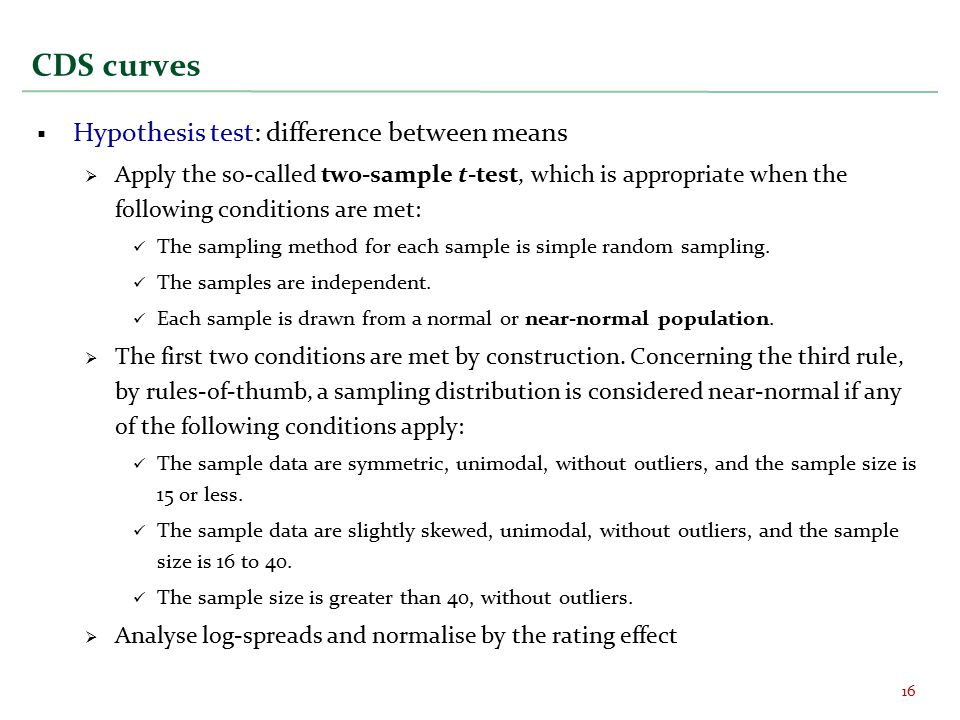 CDS curves  Hypothesis test: difference between means  Apply the so-called two-sample t-test, which is appropriate when the following conditions are met: The sampling method for each sample is simple random sampling.