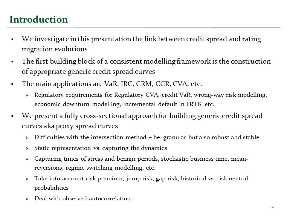 Introduction  We investigate in this presentation the link between credit spread and rating migration evolutions  The first building block of a consistent modelling framework is the construction of appropriate generic credit spread curves  The main applications are VaR, IRC, CRM, CCR, CVA, etc.