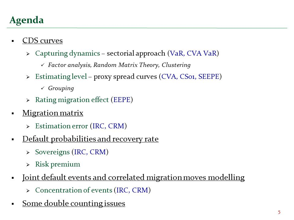 Agenda  CDS curves  Capturing dynamics – sectorial approach (VaR, CVA VaR) Factor analysis, Random Matrix Theory, Clustering  Estimating level – proxy spread curves (CVA, CS01, SEEPE) Grouping  Rating migration effect (EEPE)  Migration matrix  Estimation error (IRC, CRM)  Default probabilities and recovery rate  Sovereigns (IRC, CRM)  Risk premium  Joint default events and correlated migration moves modelling  Concentration of events (IRC, CRM)  Some double counting issues 5