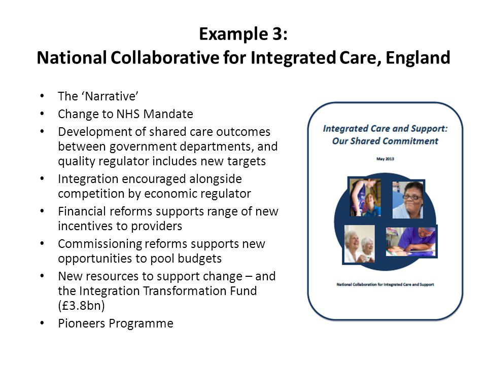Example 3: National Collaborative for Integrated Care, England The 'Narrative' Change to NHS Mandate Development of shared care outcomes between government departments, and quality regulator includes new targets Integration encouraged alongside competition by economic regulator Financial reforms supports range of new incentives to providers Commissioning reforms supports new opportunities to pool budgets New resources to support change – and the Integration Transformation Fund (£3.8bn) Pioneers Programme