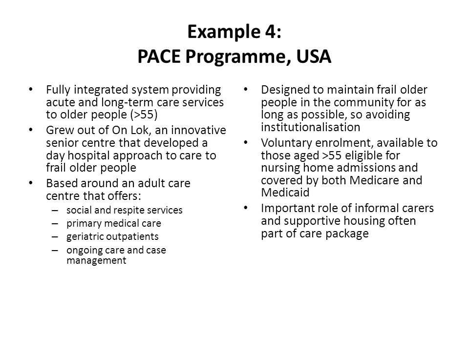 Example 4: PACE Programme, USA Fully integrated system providing acute and long-term care services to older people (>55) Grew out of On Lok, an innovative senior centre that developed a day hospital approach to care to frail older people Based around an adult care centre that offers: – social and respite services – primary medical care – geriatric outpatients – ongoing care and case management Designed to maintain frail older people in the community for as long as possible, so avoiding institutionalisation Voluntary enrolment, available to those aged >55 eligible for nursing home admissions and covered by both Medicare and Medicaid Important role of informal carers and supportive housing often part of care package