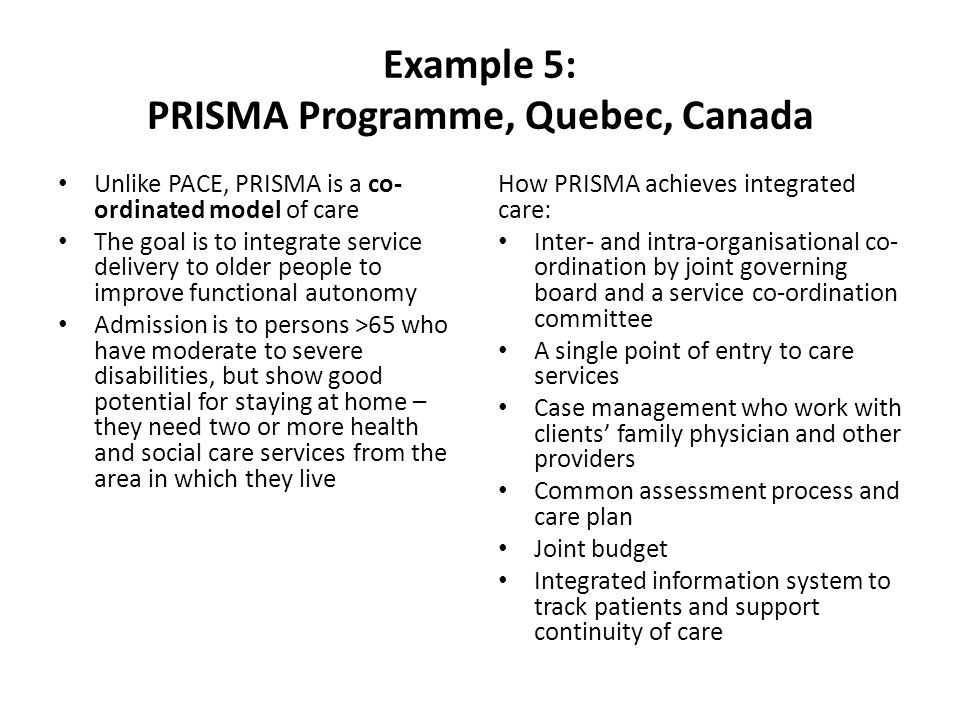 Example 5: PRISMA Programme, Quebec, Canada Unlike PACE, PRISMA is a co- ordinated model of care The goal is to integrate service delivery to older people to improve functional autonomy Admission is to persons >65 who have moderate to severe disabilities, but show good potential for staying at home – they need two or more health and social care services from the area in which they live How PRISMA achieves integrated care: Inter- and intra-organisational co- ordination by joint governing board and a service co-ordination committee A single point of entry to care services Case management who work with clients' family physician and other providers Common assessment process and care plan Joint budget Integrated information system to track patients and support continuity of care