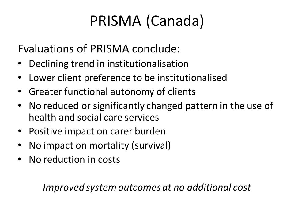 PRISMA (Canada) Evaluations of PRISMA conclude: Declining trend in institutionalisation Lower client preference to be institutionalised Greater functional autonomy of clients No reduced or significantly changed pattern in the use of health and social care services Positive impact on carer burden No impact on mortality (survival) No reduction in costs Improved system outcomes at no additional cost
