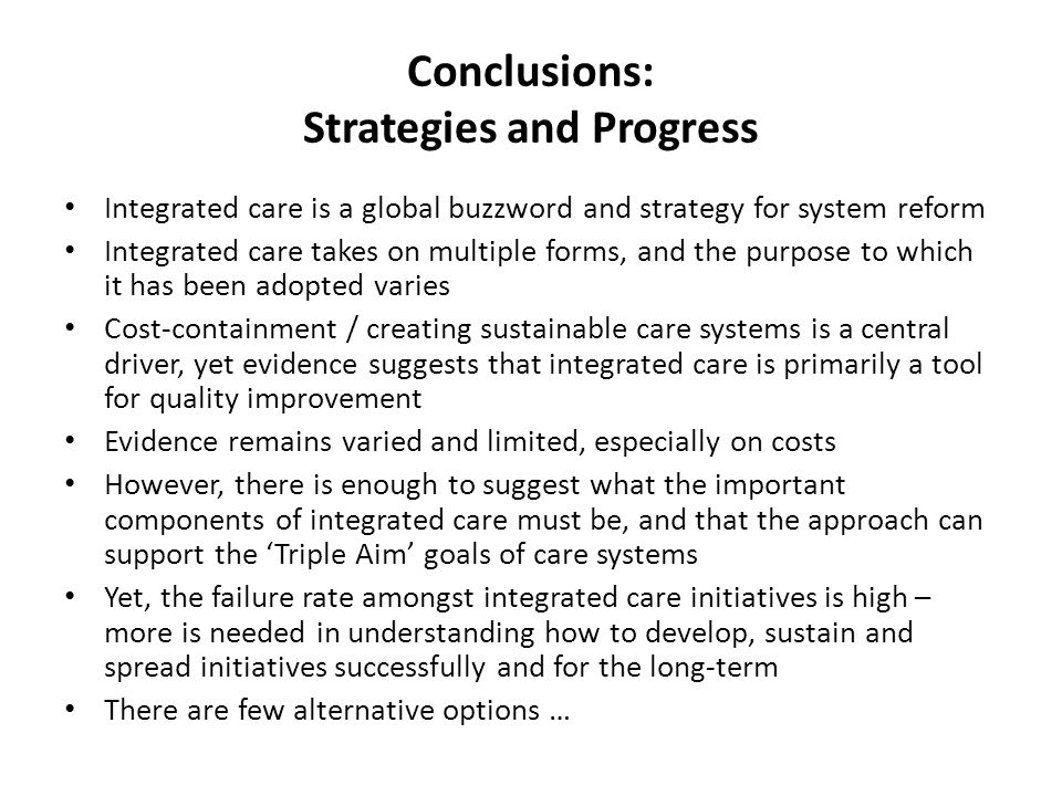 Conclusions: Strategies and Progress Integrated care is a global buzzword and strategy for system reform Integrated care takes on multiple forms, and