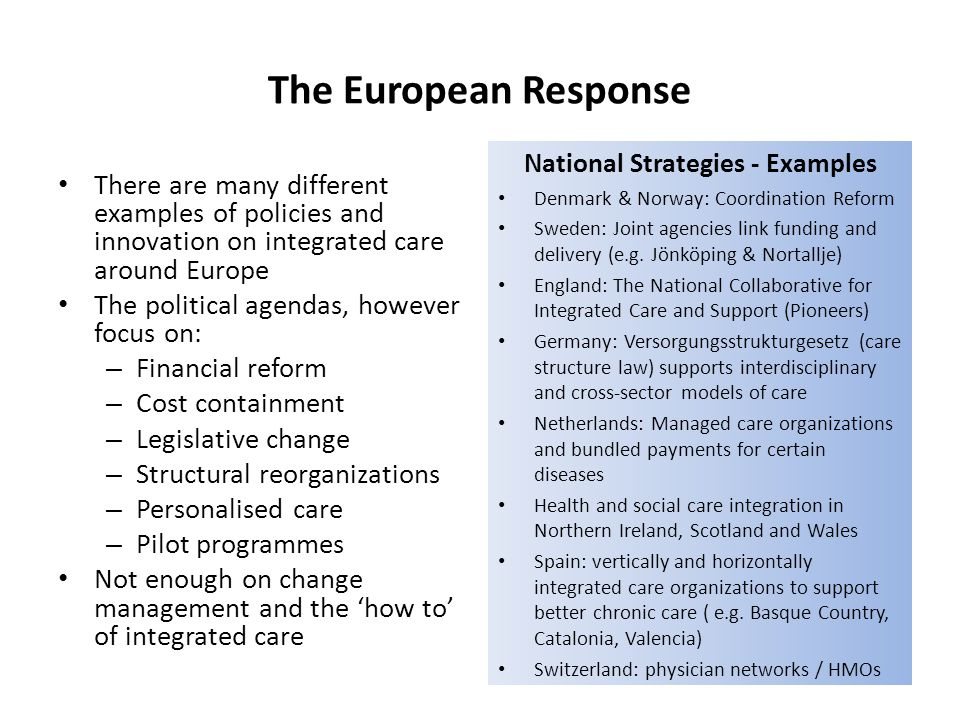 The European Response There are many different examples of policies and innovation on integrated care around Europe The political agendas, however foc
