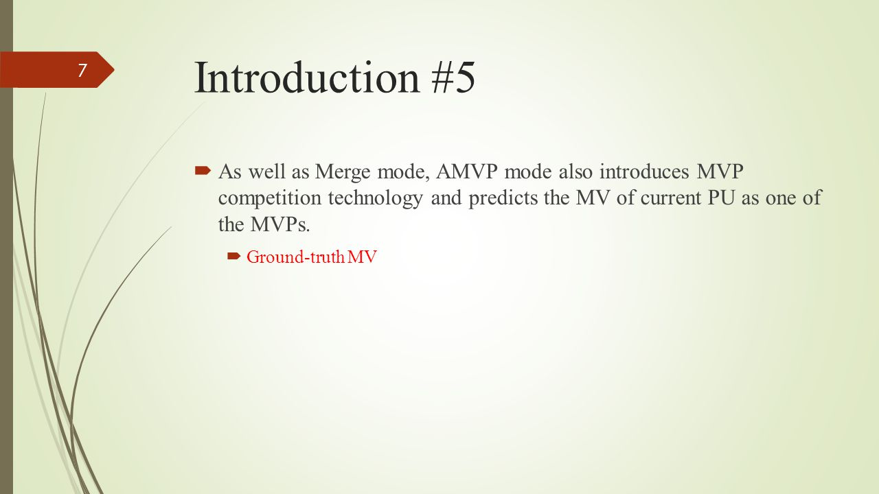 Introduction #5  As well as Merge mode, AMVP mode also introduces MVP competition technology and predicts the MV of current PU as one of the MVPs.