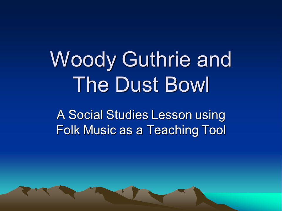 Woody Guthrie and The Dust Bowl A Social Studies Lesson using Folk Music as a Teaching Tool