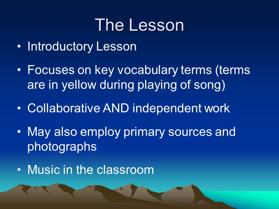 The Lesson Introductory Lesson Focuses on key vocabulary terms (terms are in yellow during playing of song) Collaborative AND independent work May also employ primary sources and photographs Music in the classroom