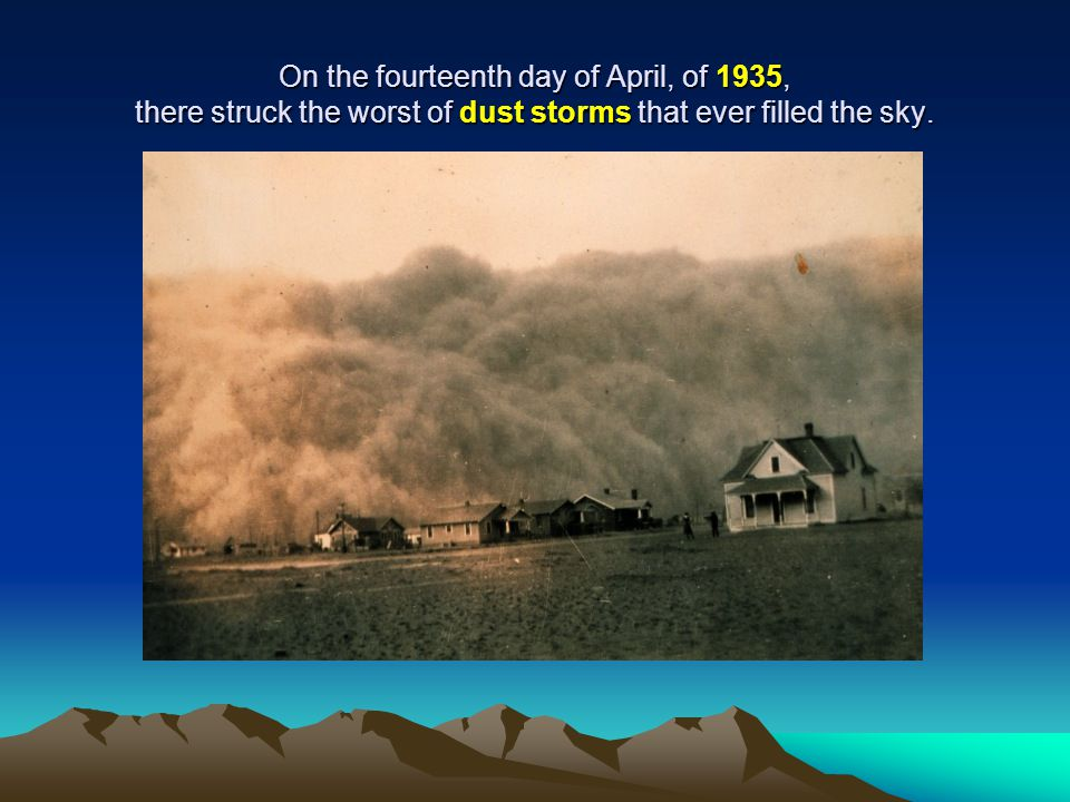 On the fourteenth day of April, of 1935, there struck the worst of dust storms that ever filled the sky.