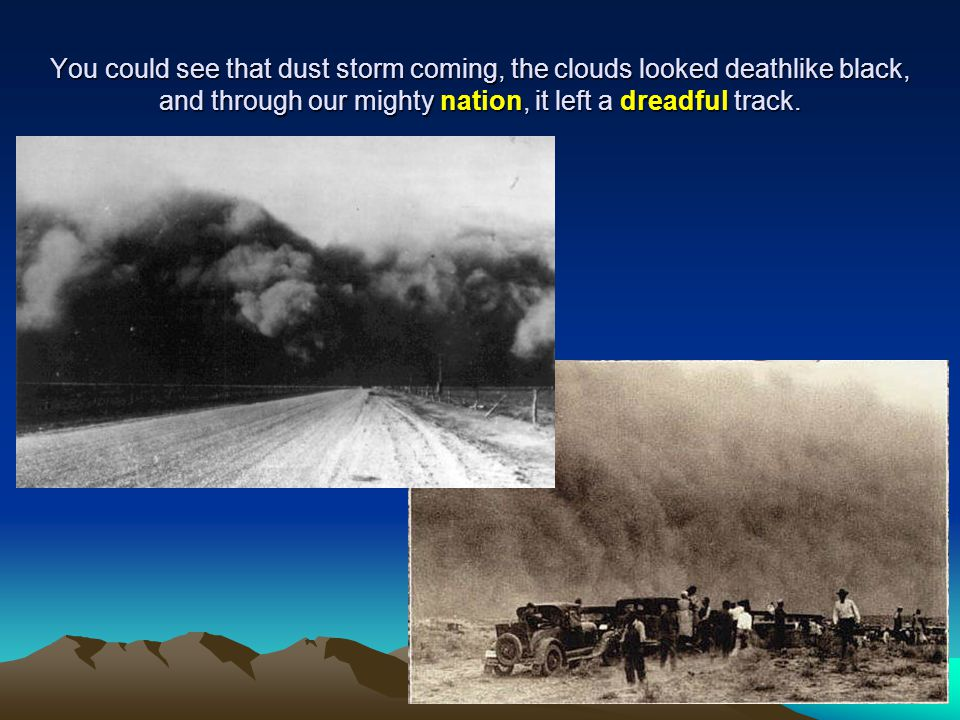 You could see that dust storm coming, the clouds looked deathlike black, and through our mighty nation, it left a dreadful track.