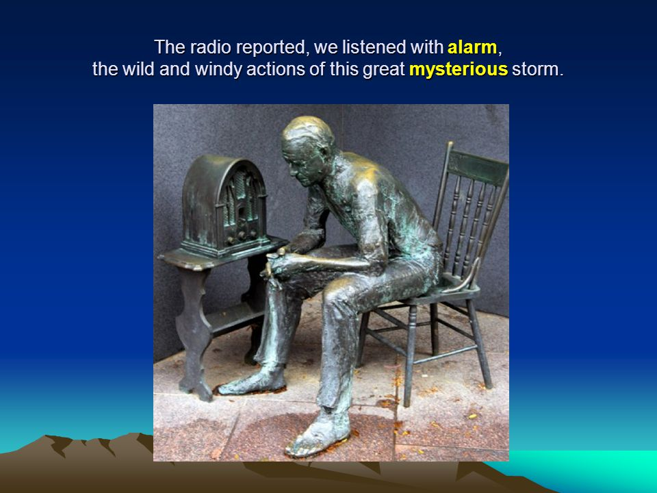 The radio reported, we listened with alarm, the wild and windy actions of this great mysterious storm.