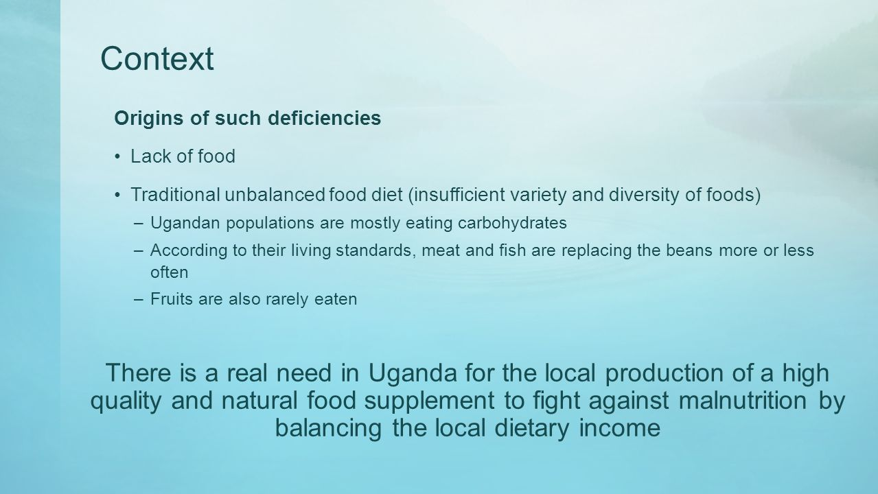 Context Origins of such deficiencies Lack of food Traditional unbalanced food diet (insufficient variety and diversity of foods) –Ugandan populations are mostly eating carbohydrates –According to their living standards, meat and fish are replacing the beans more or less often –Fruits are also rarely eaten There is a real need in Uganda for the local production of a high quality and natural food supplement to fight against malnutrition by balancing the local dietary income
