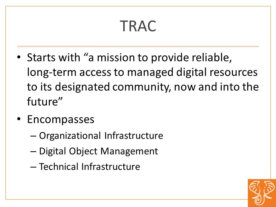 TRAC Starts with a mission to provide reliable, long-term access to managed digital resources to its designated community, now and into the future Encompasses – Organizational Infrastructure – Digital Object Management – Technical Infrastructure