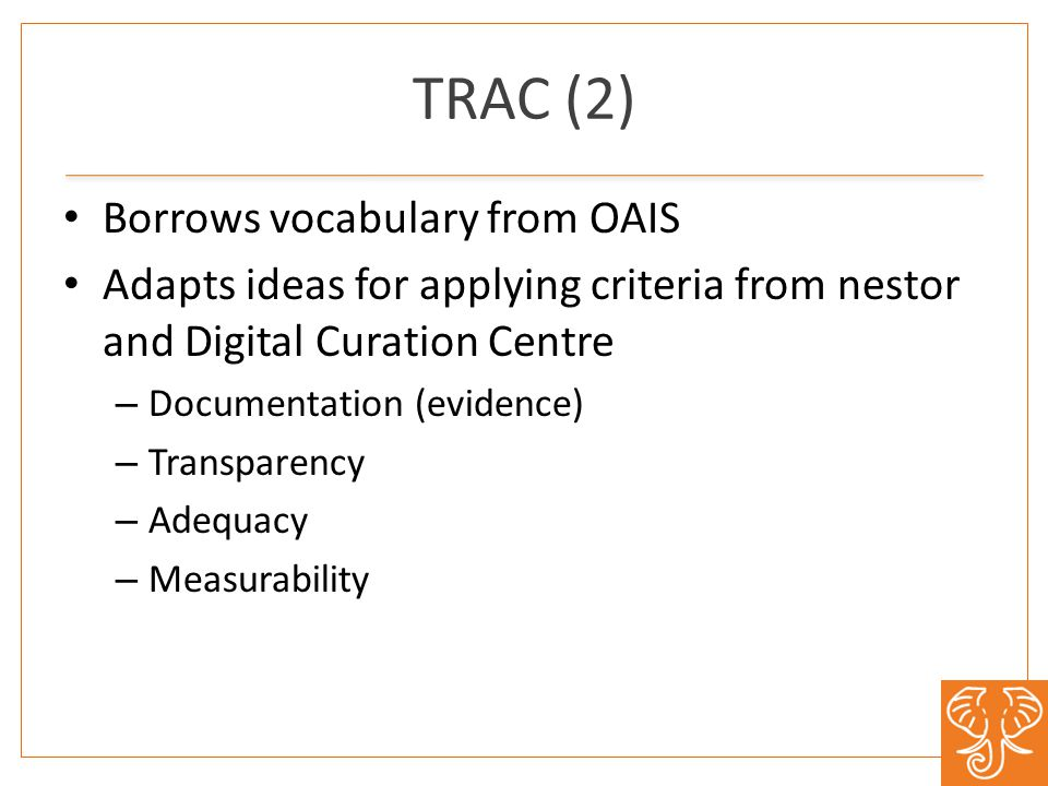 TRAC (2) Borrows vocabulary from OAIS Adapts ideas for applying criteria from nestor and Digital Curation Centre – Documentation (evidence) – Transparency – Adequacy – Measurability