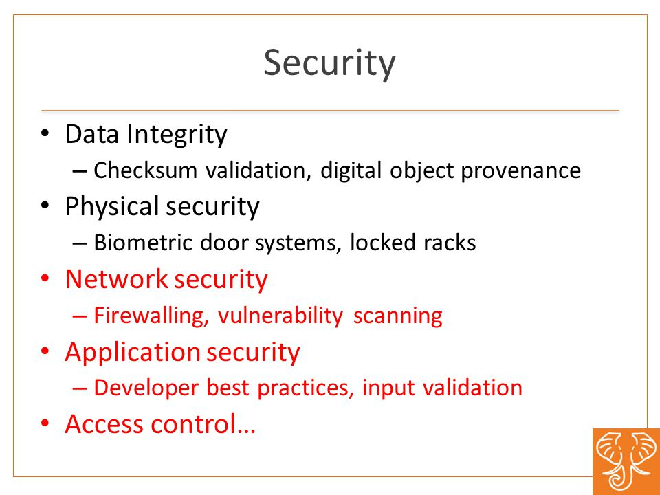 Security Data Integrity – Checksum validation, digital object provenance Physical security – Biometric door systems, locked racks Network security – Firewalling, vulnerability scanning Application security – Developer best practices, input validation Access control…