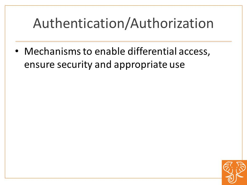 Authentication/Authorization Mechanisms to enable differential access, ensure security and appropriate use
