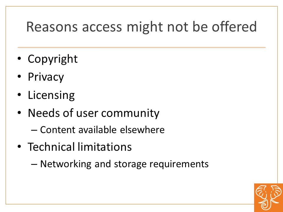 Reasons access might not be offered Copyright Privacy Licensing Needs of user community – Content available elsewhere Technical limitations – Networking and storage requirements