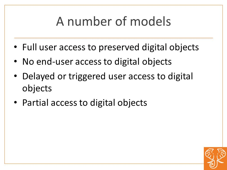 A number of models Full user access to preserved digital objects No end-user access to digital objects Delayed or triggered user access to digital objects Partial access to digital objects