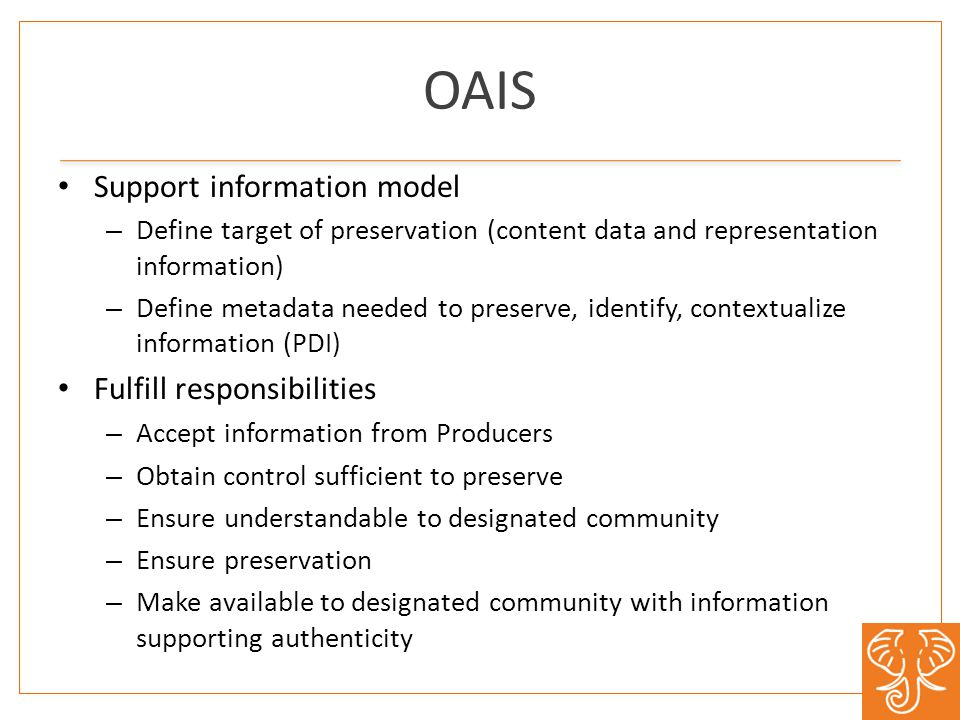OAIS Support information model – Define target of preservation (content data and representation information) – Define metadata needed to preserve, identify, contextualize information (PDI) Fulfill responsibilities – Accept information from Producers – Obtain control sufficient to preserve – Ensure understandable to designated community – Ensure preservation – Make available to designated community with information supporting authenticity
