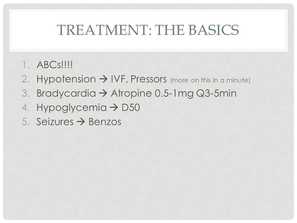 TREATMENT: THE BASICS 1.ABCs!!!! 2.Hypotension  IVF, Pressors (more on this in a minute) 3.Bradycardia  Atropine 0.5-1mg Q3-5min 4.Hypoglycemia  D5