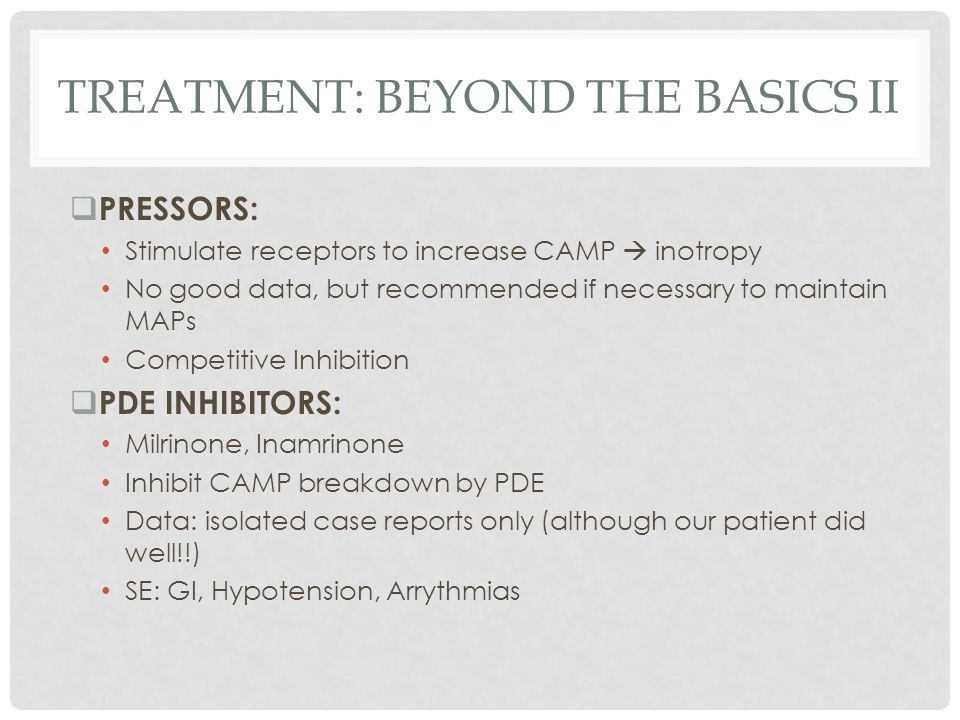 TREATMENT: BEYOND THE BASICS II  PRESSORS: Stimulate receptors to increase CAMP  inotropy No good data, but recommended if necessary to maintain MAP