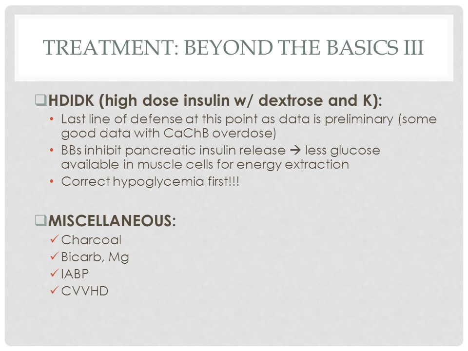 TREATMENT: BEYOND THE BASICS III  HDIDK (high dose insulin w/ dextrose and K): Last line of defense at this point as data is preliminary (some good d