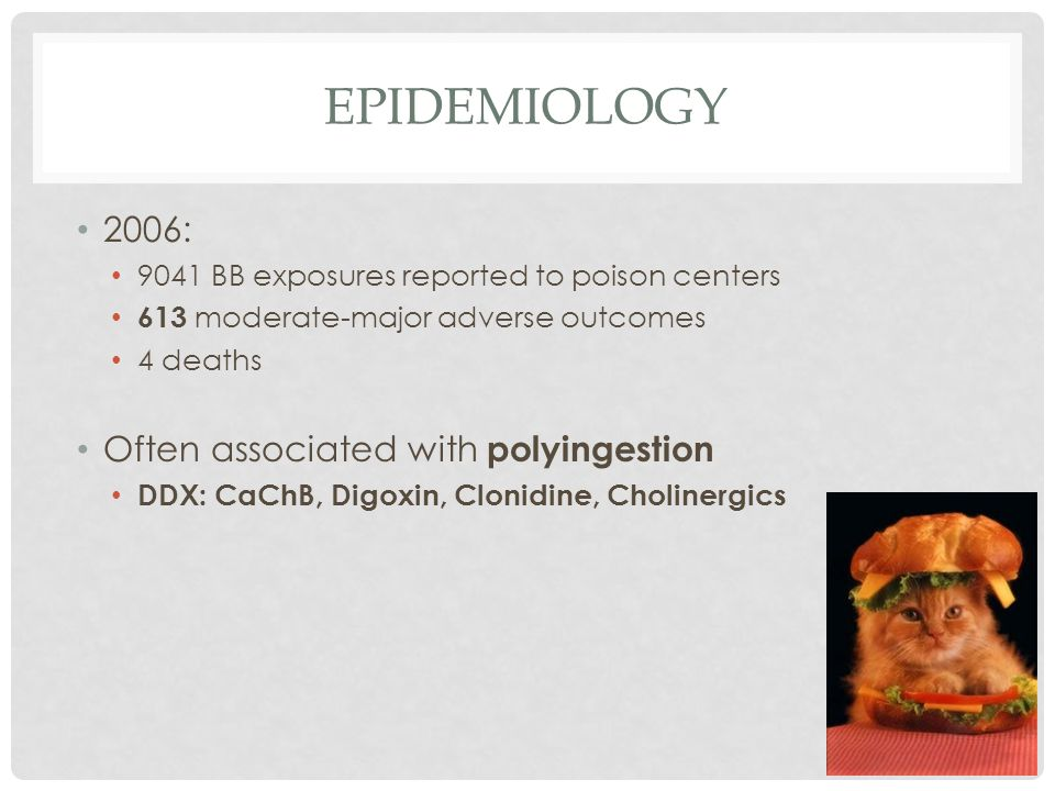 EPIDEMIOLOGY 2006: 9041 BB exposures reported to poison centers 613 moderate-major adverse outcomes 4 deaths Often associated with polyingestion DDX: