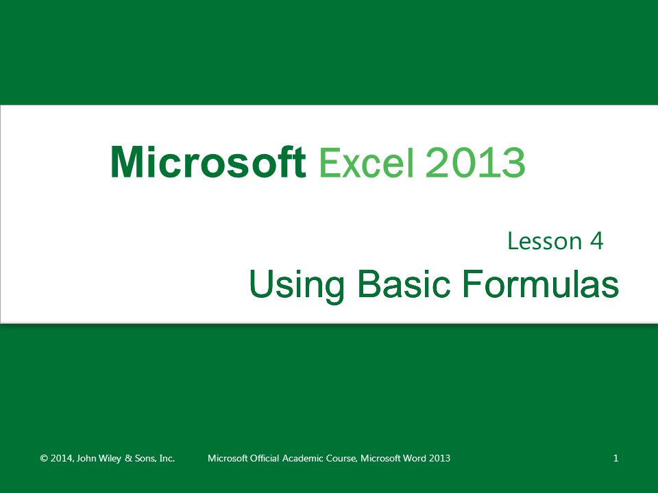 Using Basic FormulasUsing Basic Formulas Lesson 4 © 2014, John Wiley & Sons, Inc.Microsoft Official Academic Course, Microsoft Word 20131 Microsoft Excel 2013