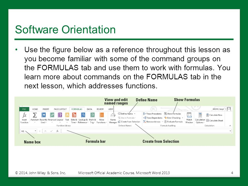 Software Orientation Use the figure below as a reference throughout this lesson as you become familiar with some of the command groups on the FORMULAS tab and use them to work with formulas.