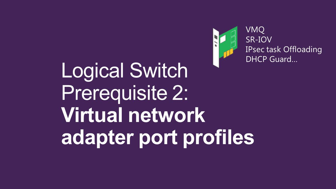 Logical Switch Prerequisite 2: Virtual network adapter port profiles VMQ SR-IOV IPsec task Offloading DHCP Guard…
