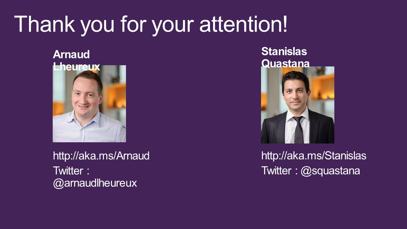 http://aka.ms/Arnaud Twitter : @arnaudlheureux Stanislas Quastana http://aka.ms/Stanislas Twitter : @squastana Arnaud Lheureux Thank you for your attention!