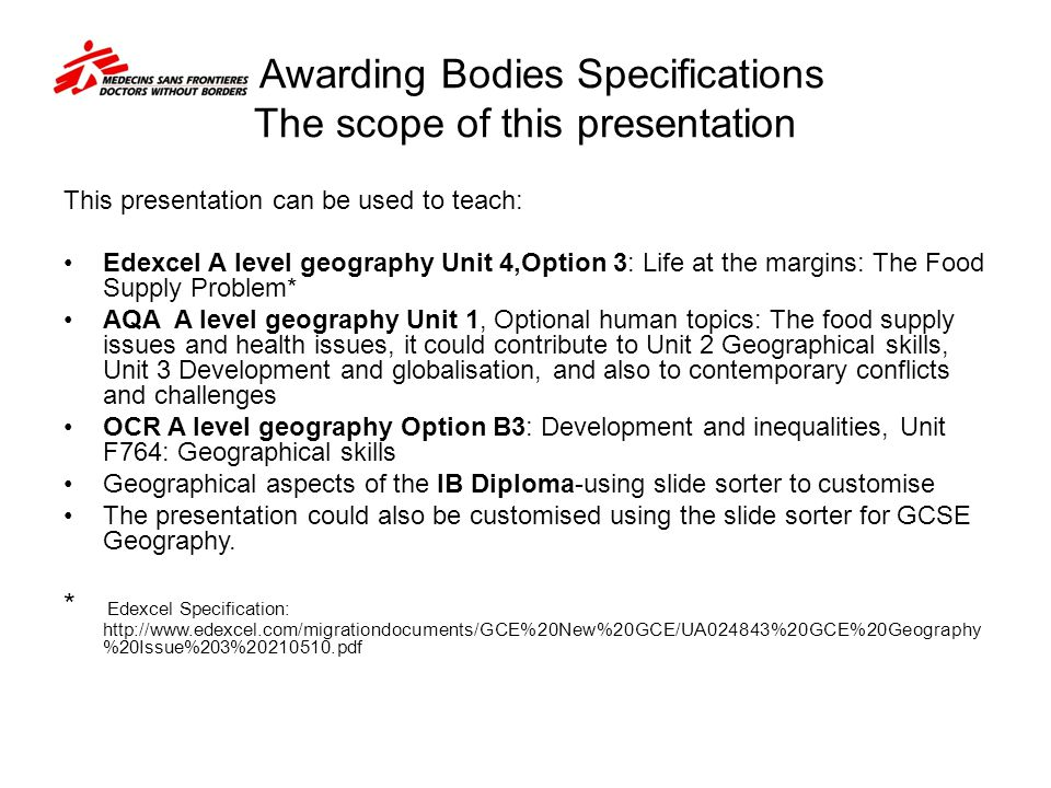 Awarding Bodies Specifications The scope of this presentation This presentation can be used to teach: Edexcel A level geography Unit 4,Option 3: Life at the margins: The Food Supply Problem* AQA A level geography Unit 1, Optional human topics: The food supply issues and health issues, it could contribute to Unit 2 Geographical skills, Unit 3 Development and globalisation, and also to contemporary conflicts and challenges OCR A level geography Option B3: Development and inequalities, Unit F764: Geographical skills Geographical aspects of the IB Diploma-using slide sorter to customise The presentation could also be customised using the slide sorter for GCSE Geography.