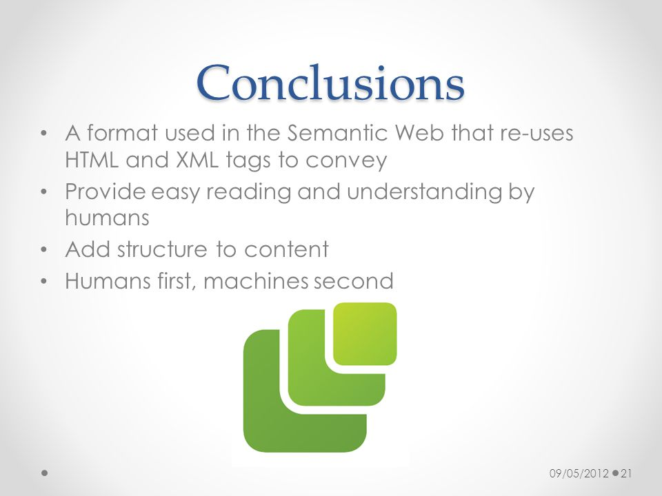 Conclusions A format used in the Semantic Web that re-uses HTML and XML tags to convey Provide easy reading and understanding by humans Add structure to content Humans first, machines second 09/05/201221