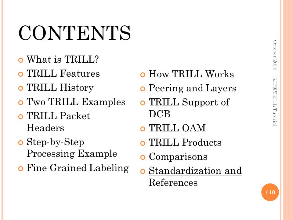 CONTENTS What is TRILL? TRILL Features TRILL History Two TRILL Examples TRILL Packet Headers Step-by-Step Processing Example Fine Grained Labeling How