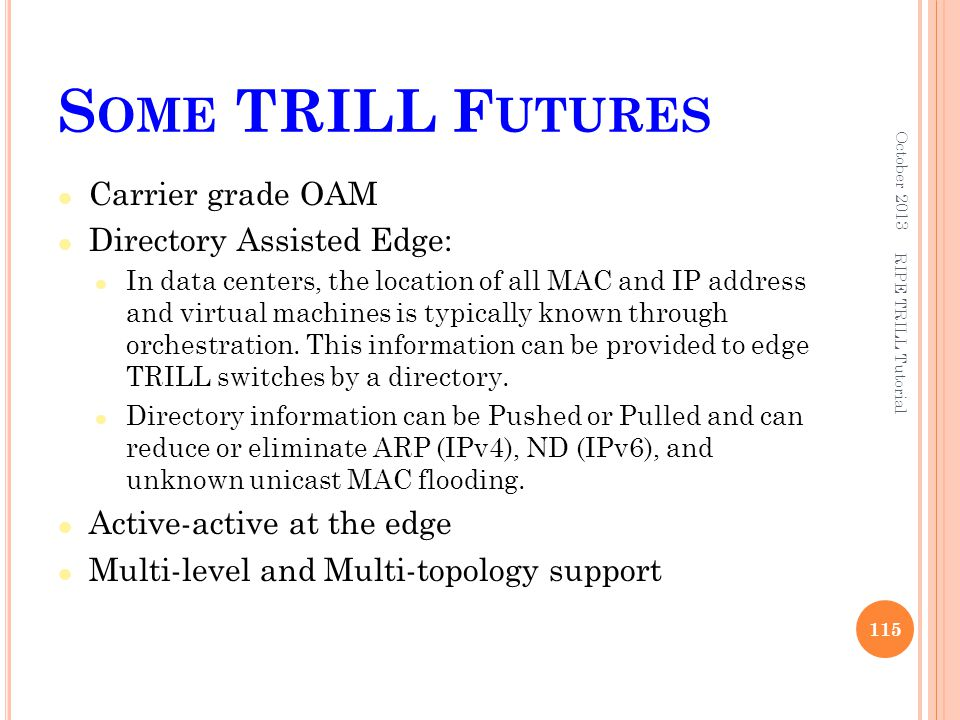 S OME TRILL F UTURES Carrier grade OAM Directory Assisted Edge: In data centers, the location of all MAC and IP address and virtual machines is typica