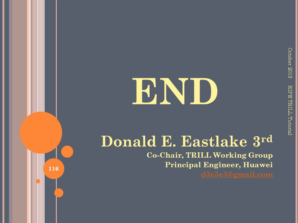 END October 2013 116 RIPE TRILL Tutorial Donald E. Eastlake 3 rd Co-Chair, TRILL Working Group Principal Engineer, Huawei d3e3e3@gmail.com