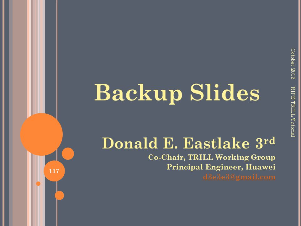 Backup Slides October 2013 117 RIPE TRILL Tutorial Donald E. Eastlake 3 rd Co-Chair, TRILL Working Group Principal Engineer, Huawei d3e3e3@gmail.com