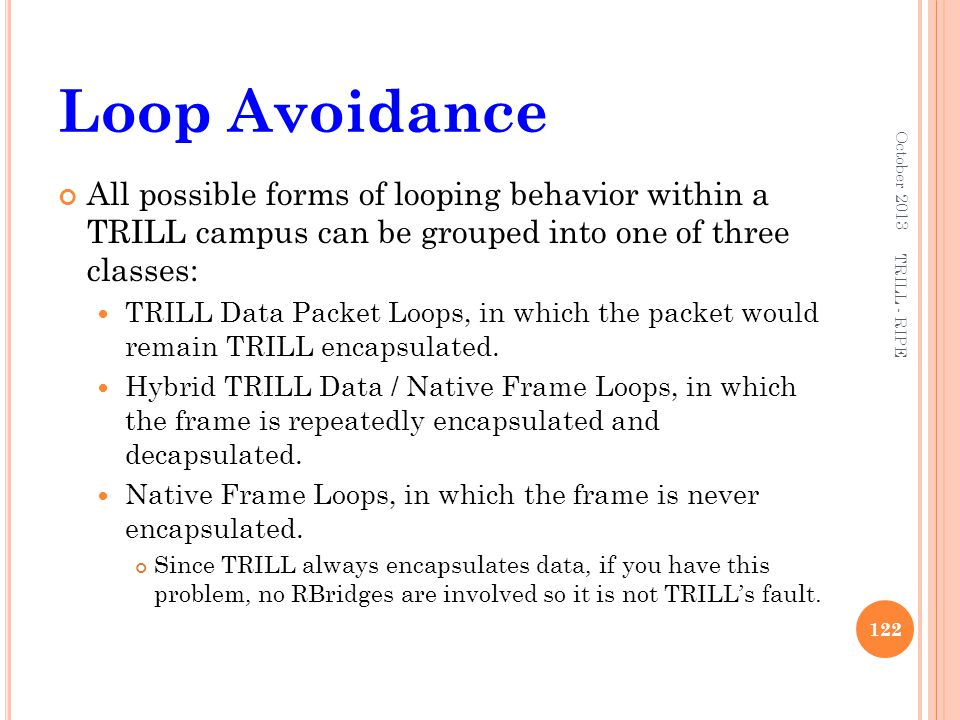 Loop Avoidance All possible forms of looping behavior within a TRILL campus can be grouped into one of three classes: TRILL Data Packet Loops, in whic