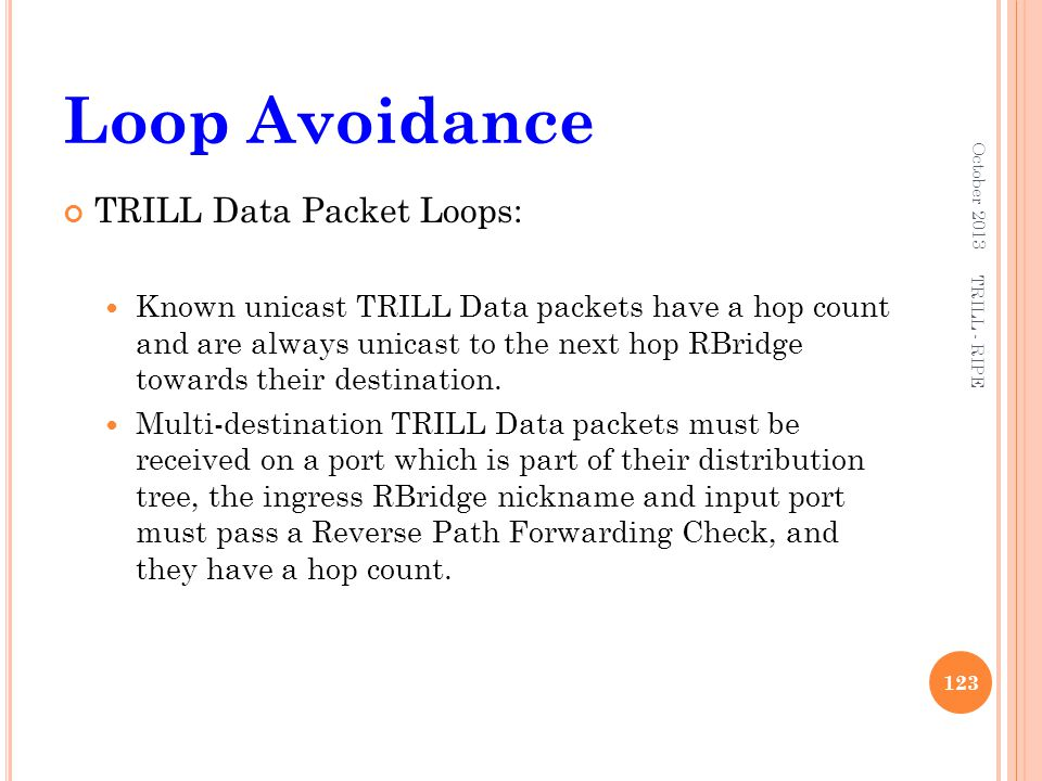 Loop Avoidance TRILL Data Packet Loops: Known unicast TRILL Data packets have a hop count and are always unicast to the next hop RBridge towards their